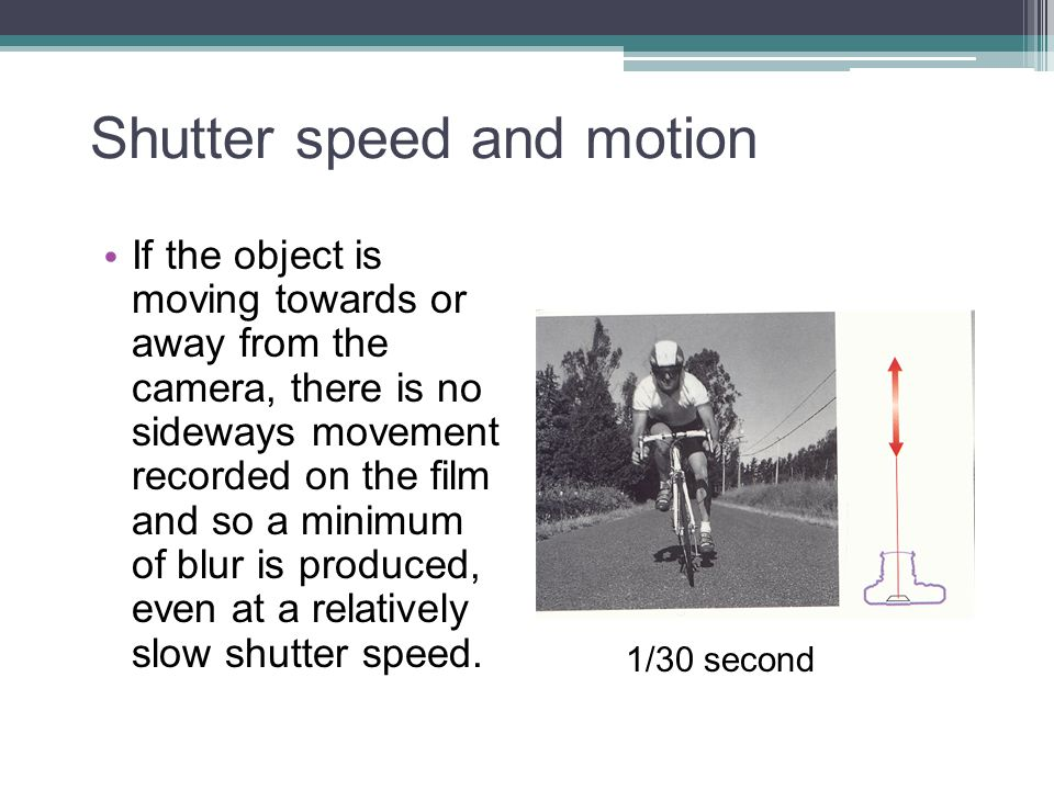 Shutter speed and motion If the object is moving towards or away from the camera, there is no sideways movement recorded on the film and so a minimum
