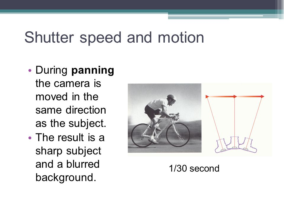 Shutter speed and motion During panning the camera is moved in the same direction as the subject. The result is a sharp subject and a blurred backgrou