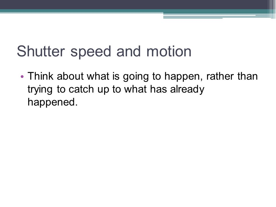 Shutter speed and motion Think about what is going to happen, rather than trying to catch up to what has already happened.
