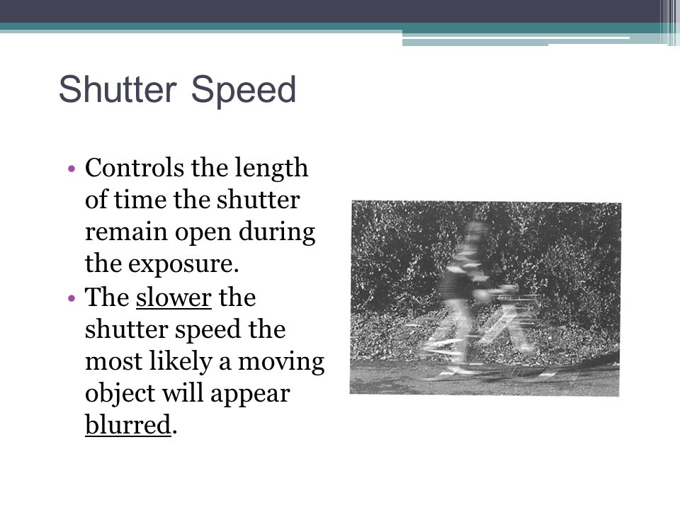 Shutter Speed Controls the length of time the shutter remain open during the exposure. The slower the shutter speed the most likely a moving object wi