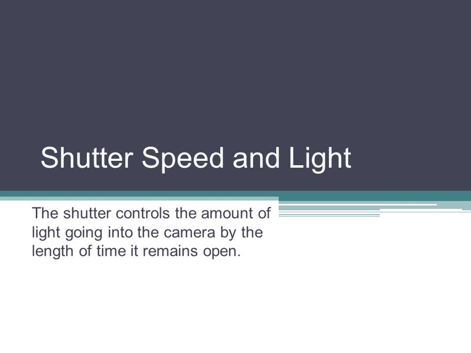 Shutter Speed and Light The shutter controls the amount of light going into the camera by the length of time it remains open.