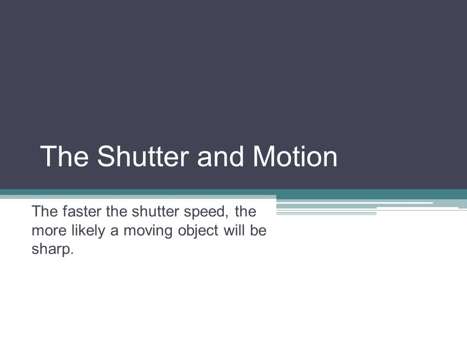 The Shutter and Motion The faster the shutter speed, the more likely a moving object will be sharp.