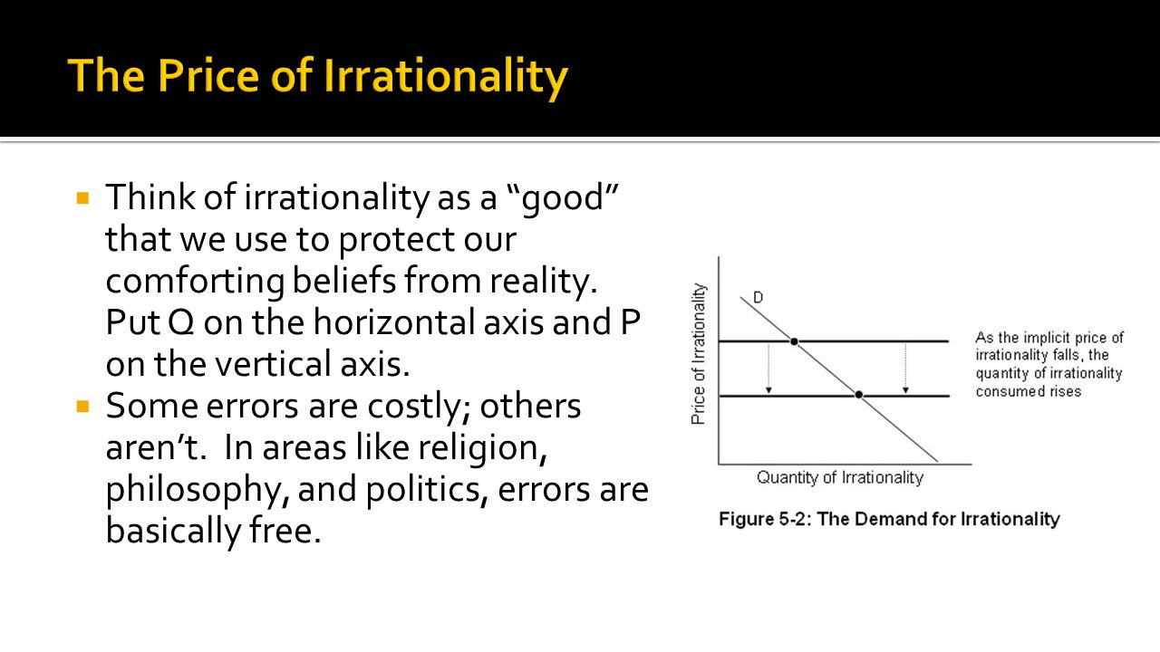  Think of irrationality as a good that we use to protect our comforting beliefs from reality.