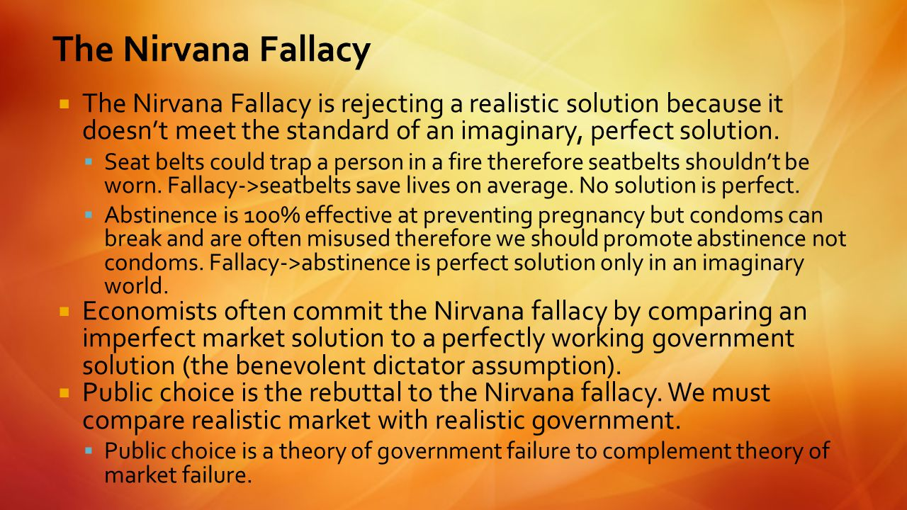  The Nirvana Fallacy is rejecting a realistic solution because it doesn't meet the standard of an imaginary, perfect solution.