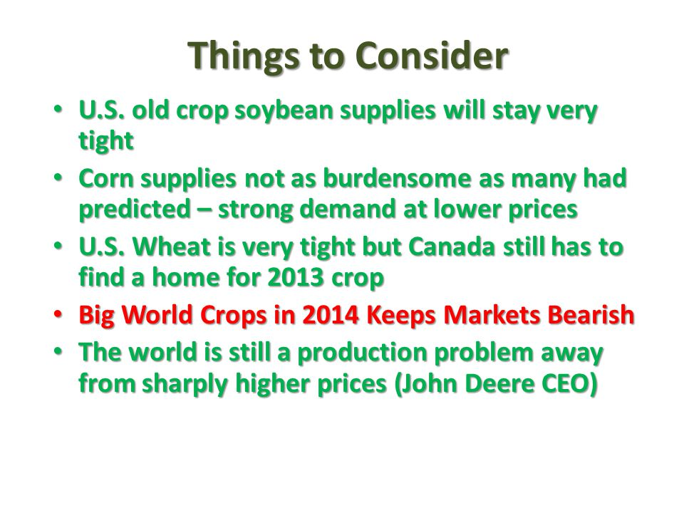 Things to Consider U.S. old crop soybean supplies will stay very tight U.S. old crop soybean supplies will stay very tight Corn supplies not as burden
