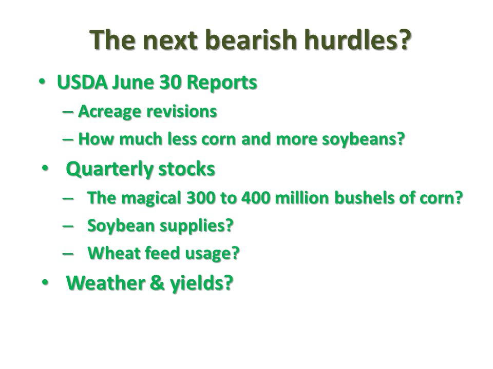 The next bearish hurdles? USDA June 30 Reports USDA June 30 Reports – Acreage revisions – How much less corn and more soybeans? Quarterly stocks Quart