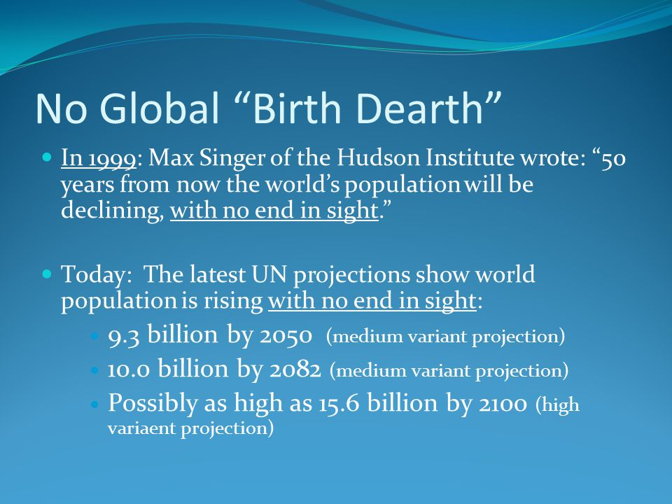 No Global Birth Dearth In 1999: Max Singer of the Hudson Institute wrote: 50 years from now the world's population will be declining, with no end in sight. T0day: The latest UN projections show world population is rising with no end in sight: 9.3 billion by 2050 (medium variant projection) 10.0 billion by 2082 (medium variant projection) Possibly as high as 15.6 billion by 2100 (high variaent projection)