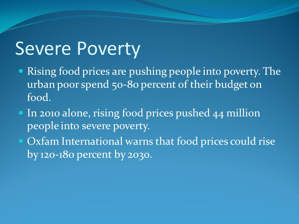 Severe Poverty Rising food prices are pushing people into poverty.