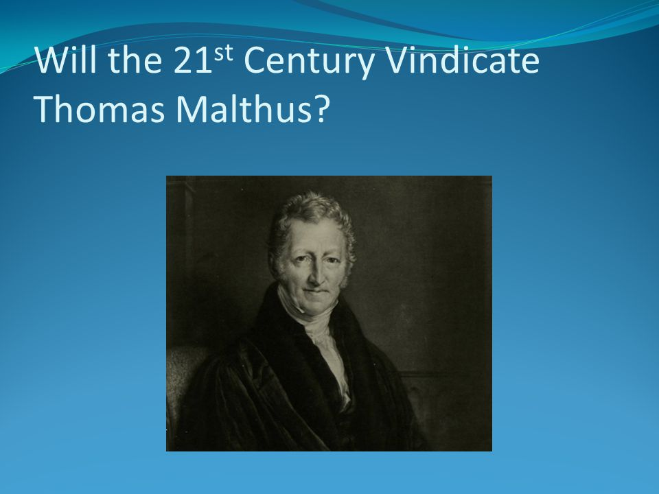 Will the 21 st Century Vindicate Thomas Malthus?