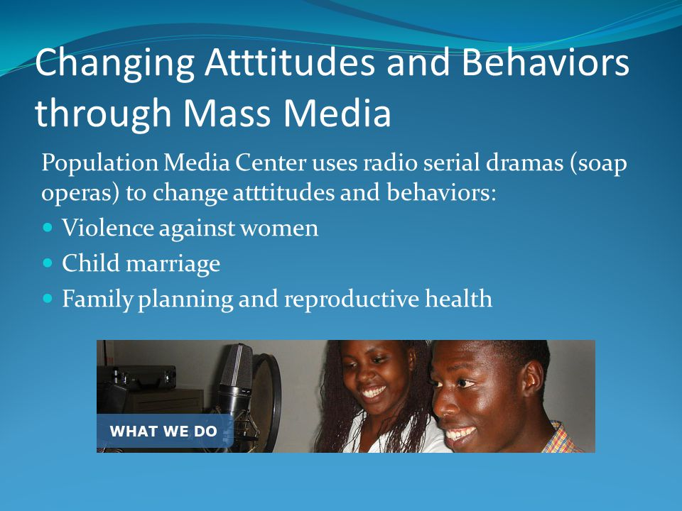 Changing Atttitudes and Behaviors through Mass Media Population Media Center uses radio serial dramas (soap operas) to change atttitudes and behaviors: Violence against women Child marriage Family planning and reproductive health