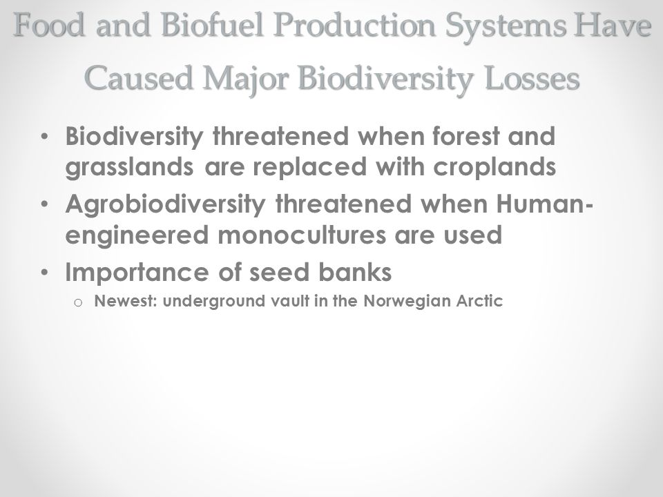 Food and Biofuel Production Systems Have Caused Major Biodiversity Losses Biodiversity threatened when forest and grasslands are replaced with croplan