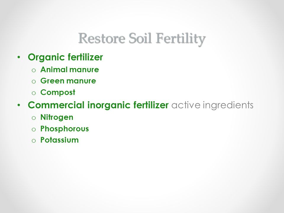 Restore Soil Fertility Organic fertilizer o Animal manure o Green manure o Compost Commercial inorganic fertilizer active ingredients o Nitrogen o Pho