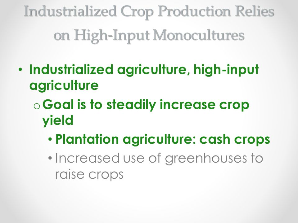 Industrialized Crop Production Relies on High-Input Monocultures Industrialized agriculture, high-input agriculture o Goal is to steadily increase cro