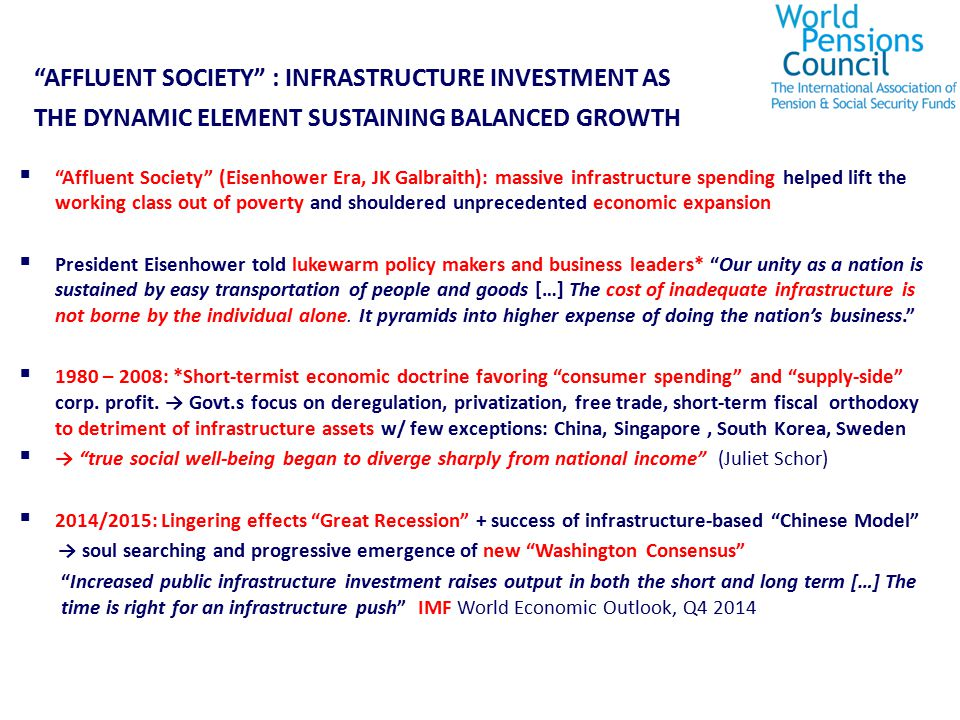  Affluent Society (Eisenhower Era, JK Galbraith): massive infrastructure spending helped lift the working class out of poverty and shouldered unprecedented economic expansion  President Eisenhower told lukewarm policy makers and business leaders* Our unity as a nation is sustained by easy transportation of people and goods […] The cost of inadequate infrastructure is not borne by the individual alone.