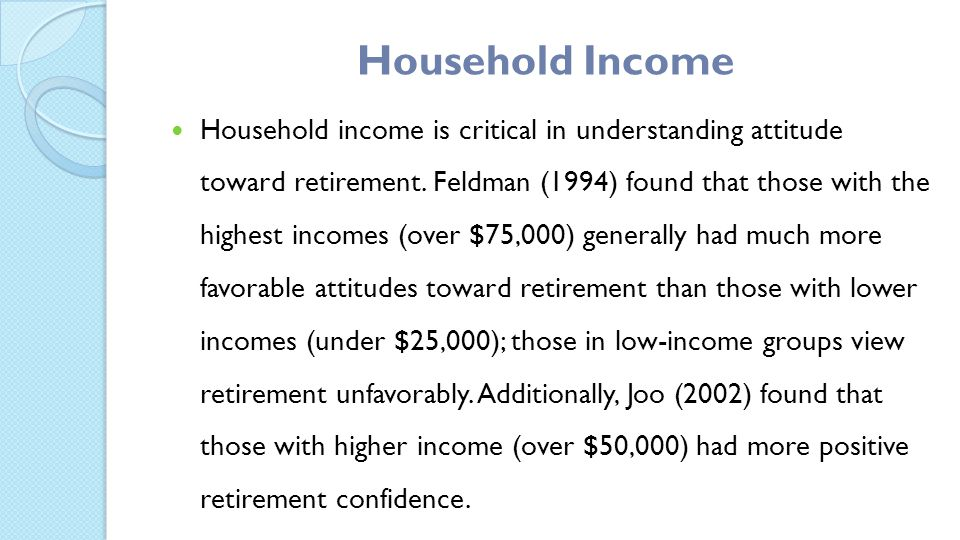 Household Income Household income is critical in understanding attitude toward retirement.