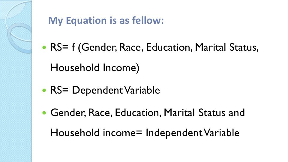 My Equation is as fellow: ­ RS= f (Gender, Race, Education, Marital Status, Household Income) RS= Dependent Variable Gender, Race, Education, Marital Status and Household income= Independent Variable
