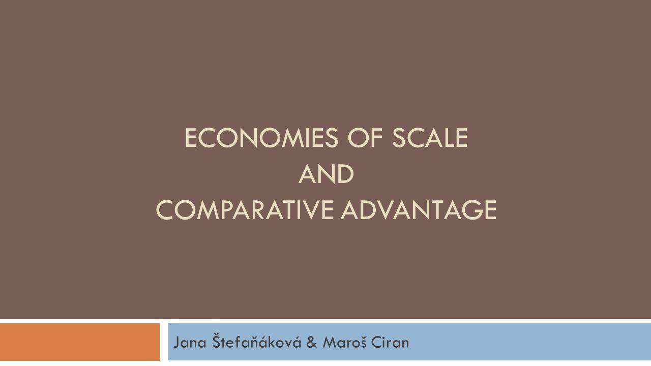 ECONOMIES OF SCALE AND COMPARATIVE ADVANTAGE Jana Štefaňáková & Maroš Ciran