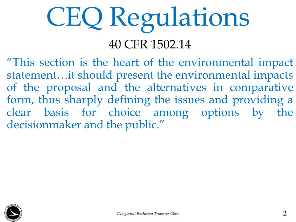 CEQ Regulations Agencies shall: (a)…explore and objectively evaluate all reasonable alternatives and …briefly discuss the reasons for their having been eliminated (b) Devote substantial treatment to each alternative considered…including the proposed action so that reviewers may evaluate their comparative merits (d)Include the No-Build alternative (e) Identify the agency's preferred alternative or alternatives, if one or more exists… 3 Categorical Exclusion Training Class