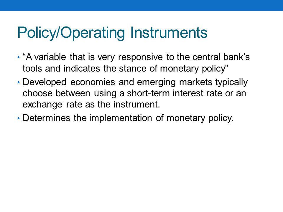 Policy/Operating Instruments A variable that is very responsive to the central bank's tools and indicates the stance of monetary policy Developed economies and emerging markets typically choose between using a short-term interest rate or an exchange rate as the instrument.