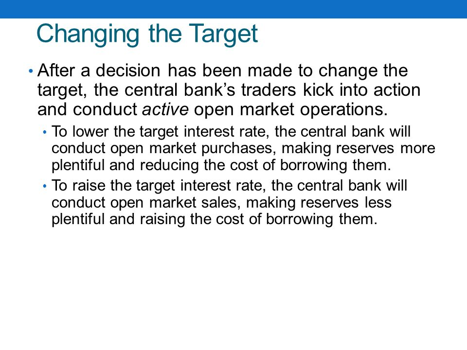 Changing the Target After a decision has been made to change the target, the central bank's traders kick into action and conduct active open market operations.