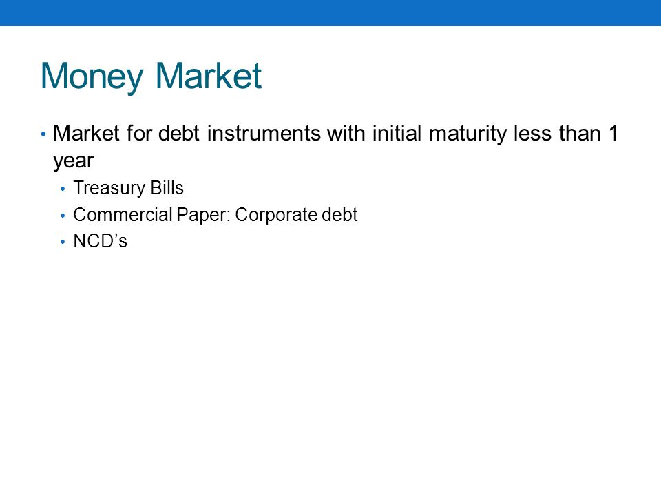 Money Market Market for debt instruments with initial maturity less than 1 year Treasury Bills Commercial Paper: Corporate debt NCD's