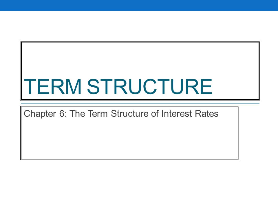 TERM STRUCTURE Chapter 6: The Term Structure of Interest Rates