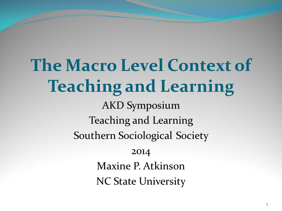 The Macro Level Context of Teaching and Learning AKD Symposium Teaching and Learning Southern Sociological Society 2014 Maxine P. Atkinson NC State Un