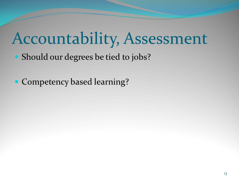 Accountability, Assessment Should our degrees be tied to jobs? Competency based learning? 13