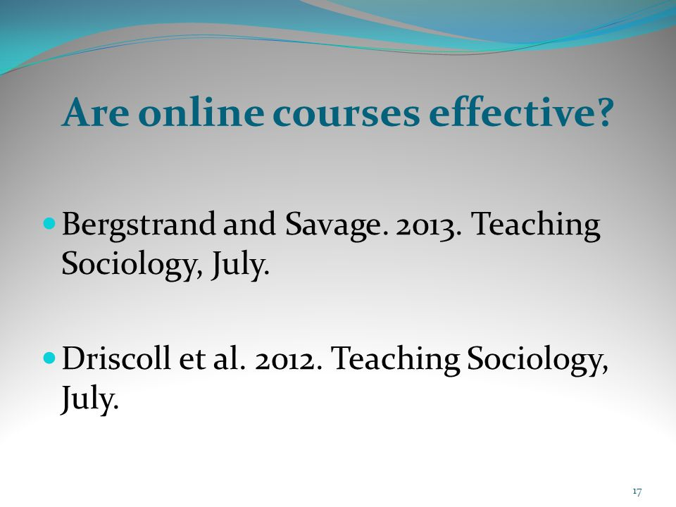 Are online courses effective? Bergstrand and Savage. 2013. Teaching Sociology, July. Driscoll et al. 2012. Teaching Sociology, July. 17