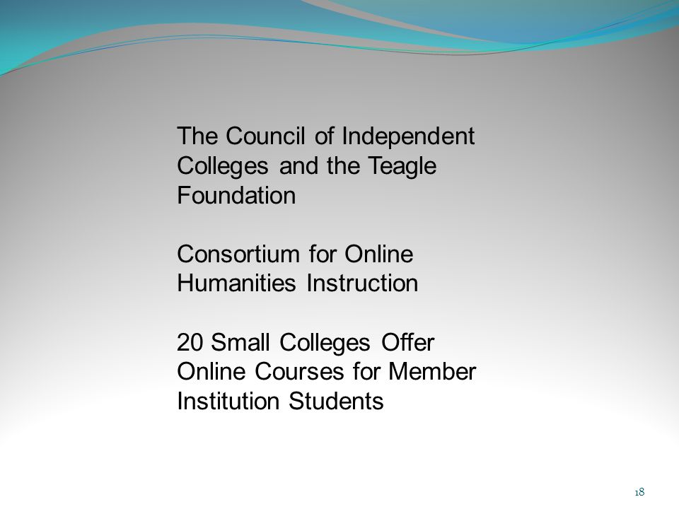 18 The Council of Independent Colleges and the Teagle Foundation Consortium for Online Humanities Instruction 20 Small Colleges Offer Online Courses for Member Institution Students