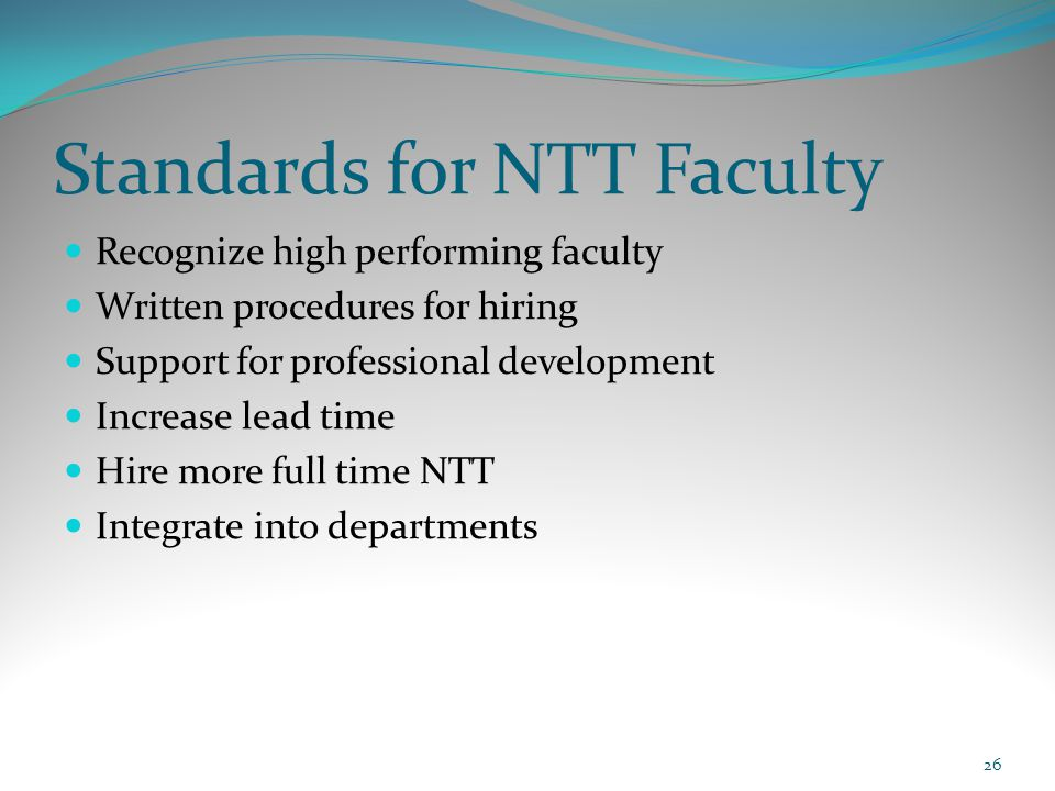 Standards for NTT Faculty Recognize high performing faculty Written procedures for hiring Support for professional development Increase lead time Hire more full time NTT Integrate into departments 26