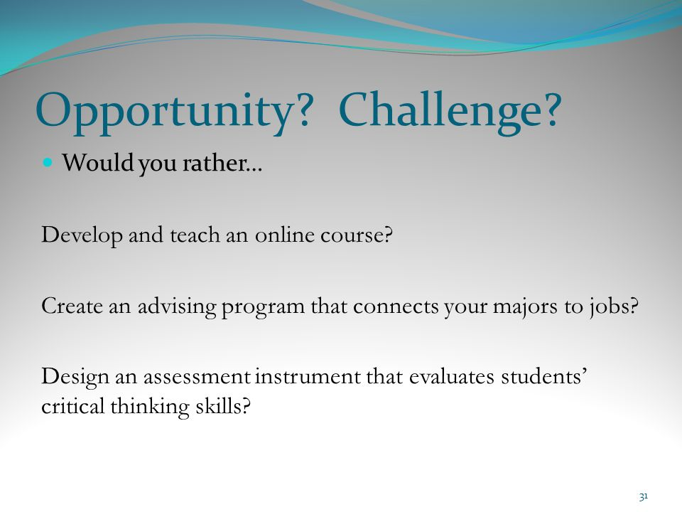 Opportunity? Challenge? Would you rather… Develop and teach an online course? Create an advising program that connects your majors to jobs? Design an