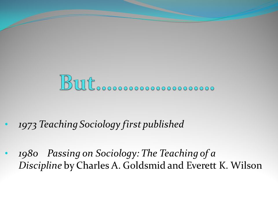 1973 Teaching Sociology first published 1980 Passing on Sociology: The Teaching of a Discipline by Charles A. Goldsmid and Everett K. Wilson