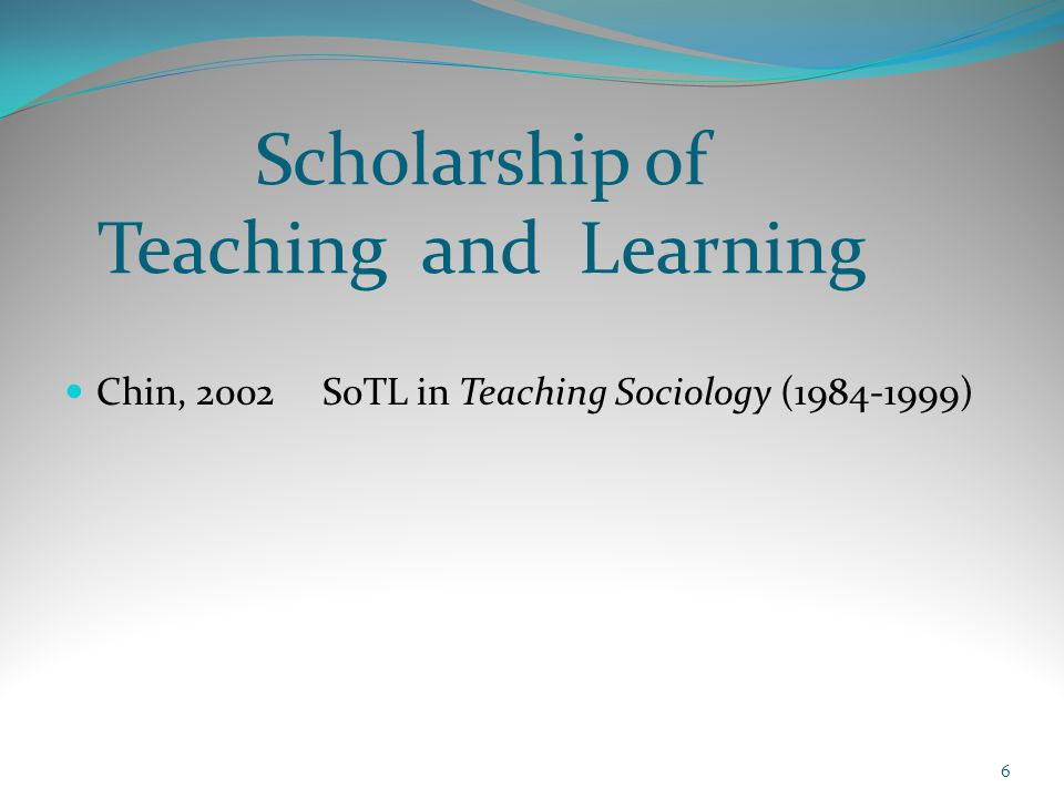 Scholarship of Teaching and Learning Chin, 2002 SoTL in Teaching Sociology (1984-1999) 6