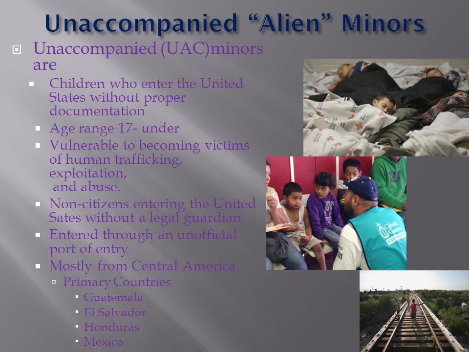  Unaccompanied (UAC)minors are  Children who enter the United States without proper documentation  Age range 17- under  Vulnerable to becoming victims of human trafficking, exploitation, and abuse.