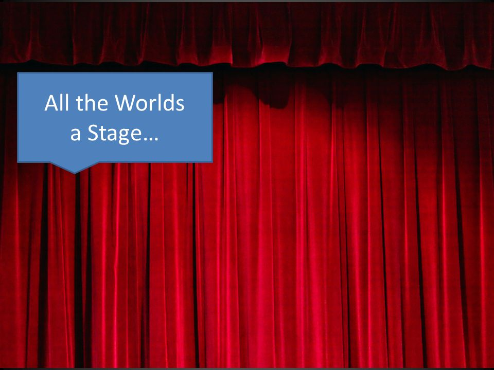 All the Worlds a Stage…