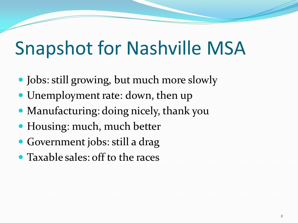 Snapshot for Nashville MSA Jobs: still growing, but much more slowly Unemployment rate: down, then up Manufacturing: doing nicely, thank you Housing: much, much better Government jobs: still a drag Taxable sales: off to the races 2