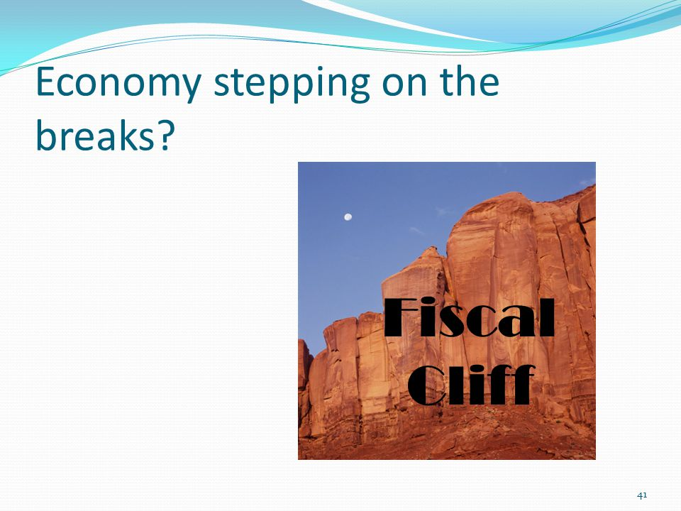Economy stepping on the breaks 41 Fiscal Cliff