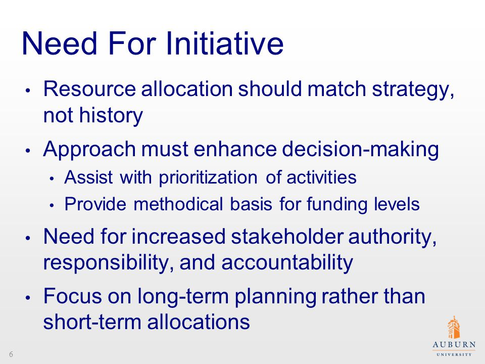 Need For Initiative Resource allocation should match strategy, not history Approach must enhance decision-making Assist with prioritization of activities Provide methodical basis for funding levels Need for increased stakeholder authority, responsibility, and accountability Focus on long-term planning rather than short-term allocations 6