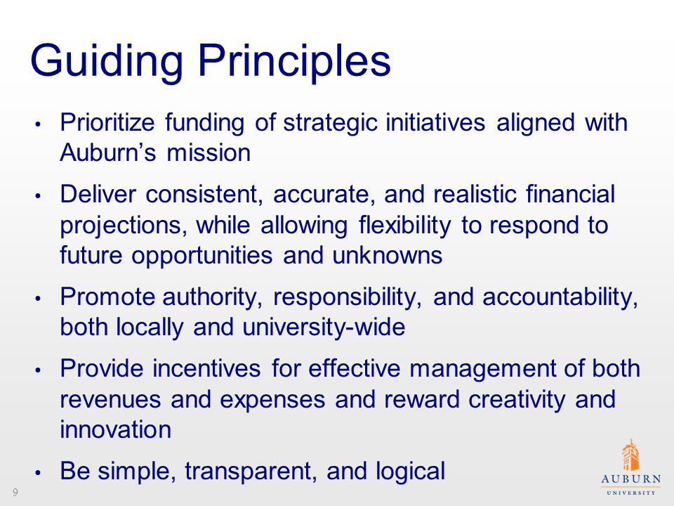 Guiding Principles Prioritize funding of strategic initiatives aligned with Auburn's mission Deliver consistent, accurate, and realistic financial projections, while allowing flexibility to respond to future opportunities and unknowns Promote authority, responsibility, and accountability, both locally and university-wide Provide incentives for effective management of both revenues and expenses and reward creativity and innovation Be simple, transparent, and logical 9