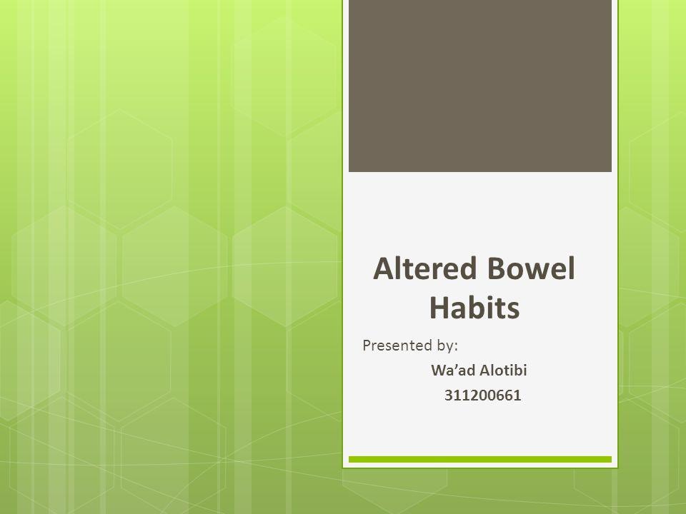 Altered Bowel Habits Presented by: Wa'ad Alotibi 311200661