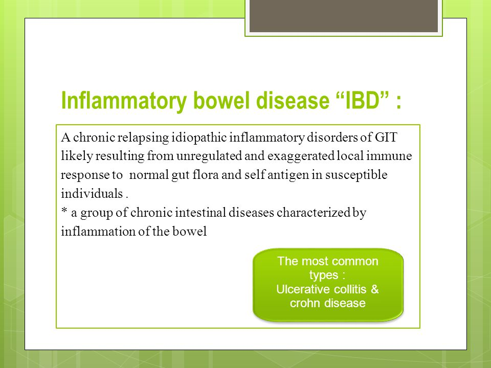 Inflammatory bowel disease IBD : A chronic relapsing idiopathic inflammatory disorders of GIT likely resulting from unregulated and exaggerated local immune response to normal gut flora and self antigen in susceptible individuals.