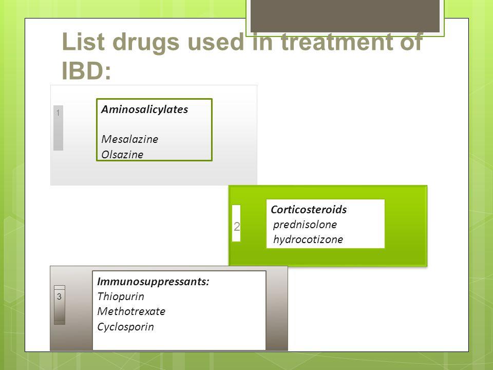 List drugs used in treatment of IBD: 1 Aminosalicylates Mesalazine Olsazine Corticosteroids prednisolone hydrocotizone 2 3 Immunosuppressants: Thiopurin Methotrexate Cyclosporin