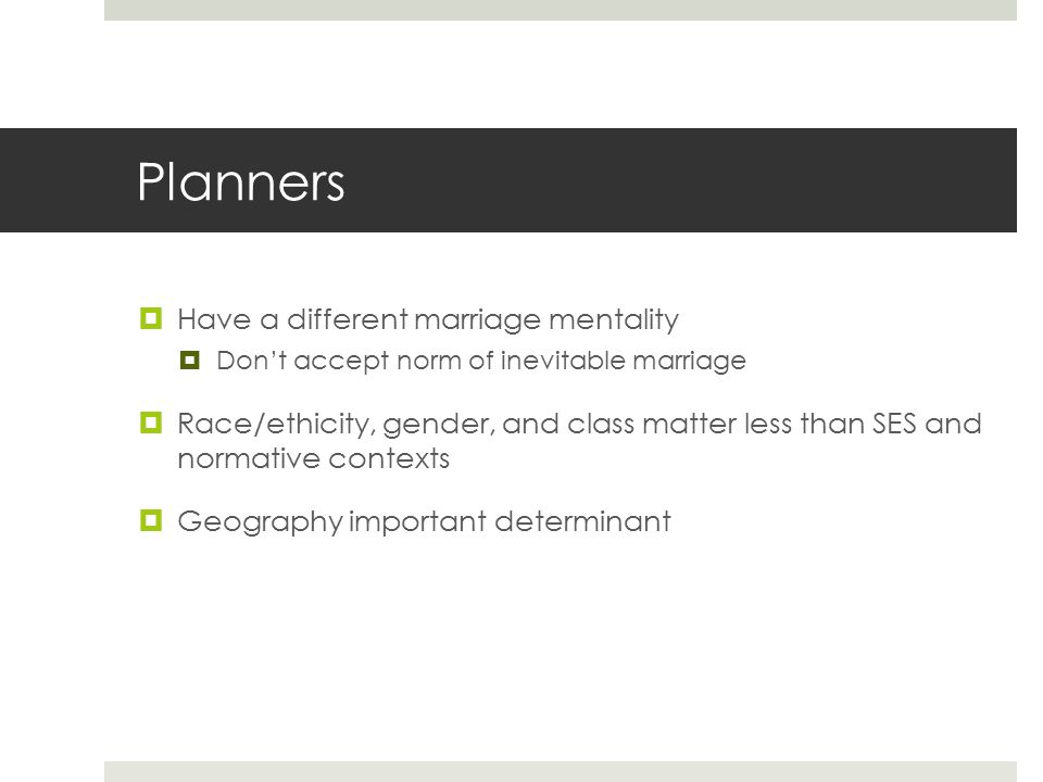 Planners  Have a different marriage mentality  Don't accept norm of inevitable marriage  Race/ethicity, gender, and class matter less than SES and normative contexts  Geography important determinant