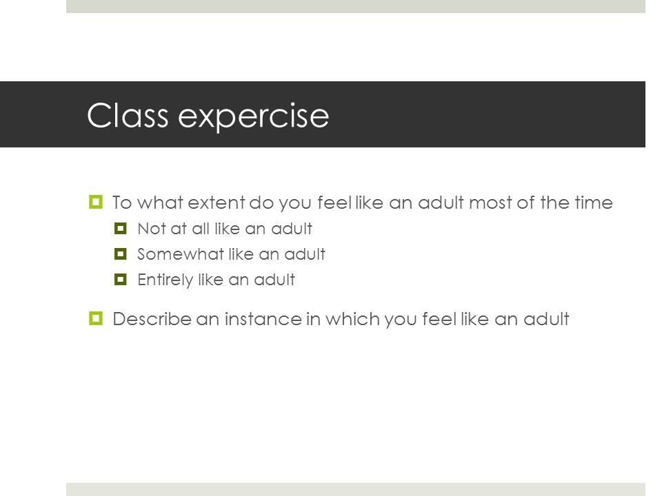 Class expercise  To what extent do you feel like an adult most of the time  Not at all like an adult  Somewhat like an adult  Entirely like an adult  Describe an instance in which you feel like an adult