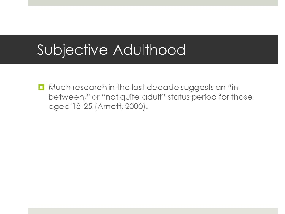 Subjective Adulthood  Much research in the last decade suggests an in between, or not quite adult status period for those aged 18-25 (Arnett, 2000).