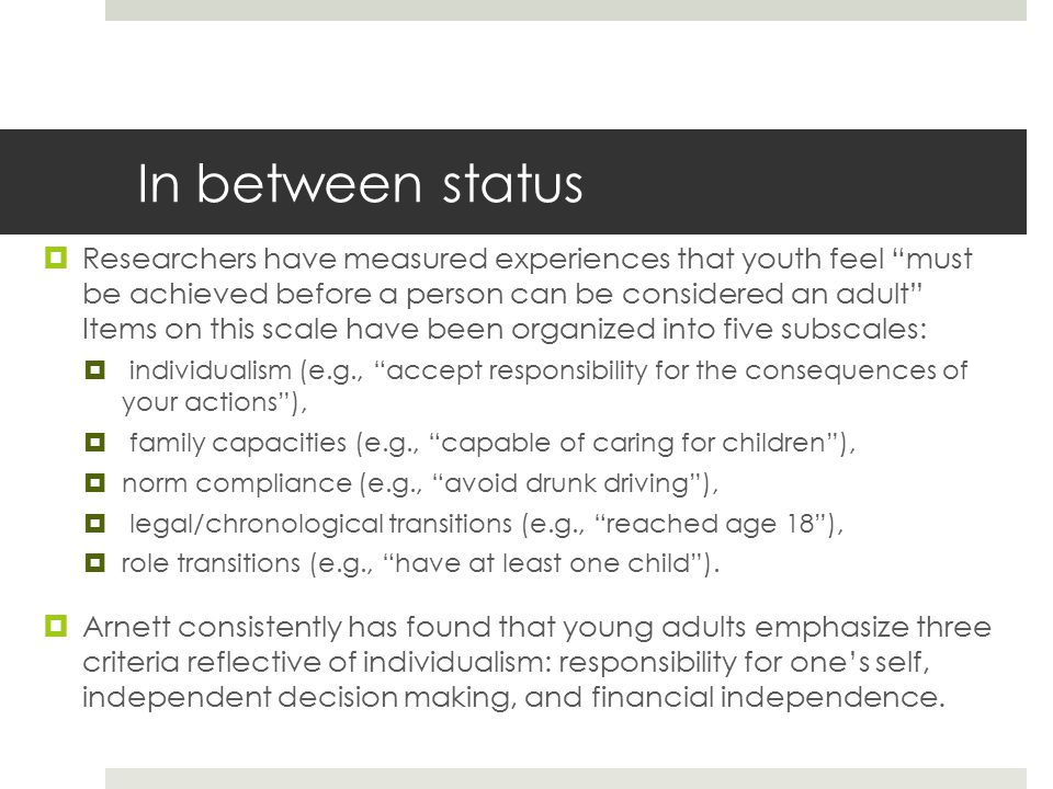 In between status  Researchers have measured experiences that youth feel must be achieved before a person can be considered an adult Items on this scale have been organized into five subscales:  individualism (e.g., accept responsibility for the consequences of your actions ),  family capacities (e.g., capable of caring for children ),  norm compliance (e.g., avoid drunk driving ),  legal/chronological transitions (e.g., reached age 18 ),  role transitions (e.g., have at least one child ).