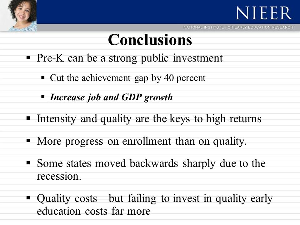 Conclusions  Pre-K can be a strong public investment  Cut the achievement gap by 40 percent  Increase job and GDP growth  Intensity and quality ar