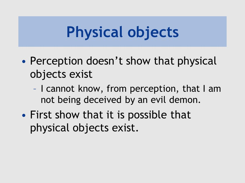 Physical objects Perception doesn't show that physical objects exist –I cannot know, from perception, that I am not being deceived by an evil demon. F