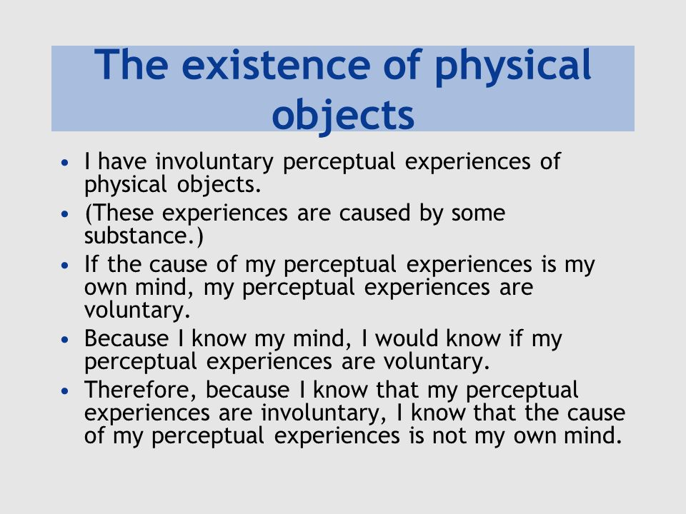 The existence of physical objects I have involuntary perceptual experiences of physical objects. (These experiences are caused by some substance.) If